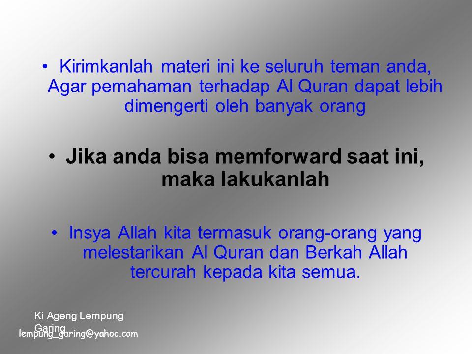 Kirimkanlah materi ini ke seluruh teman anda, Agar pemahaman terhadap Al Quran dapat lebih dimengerti oleh banyak orang Jika anda bisa memforward saat ini, maka lakukanlah Insya Allah kita termasuk orang-orang yang melestarikan Al Quran dan Berkah Allah tercurah kepada kita semua.