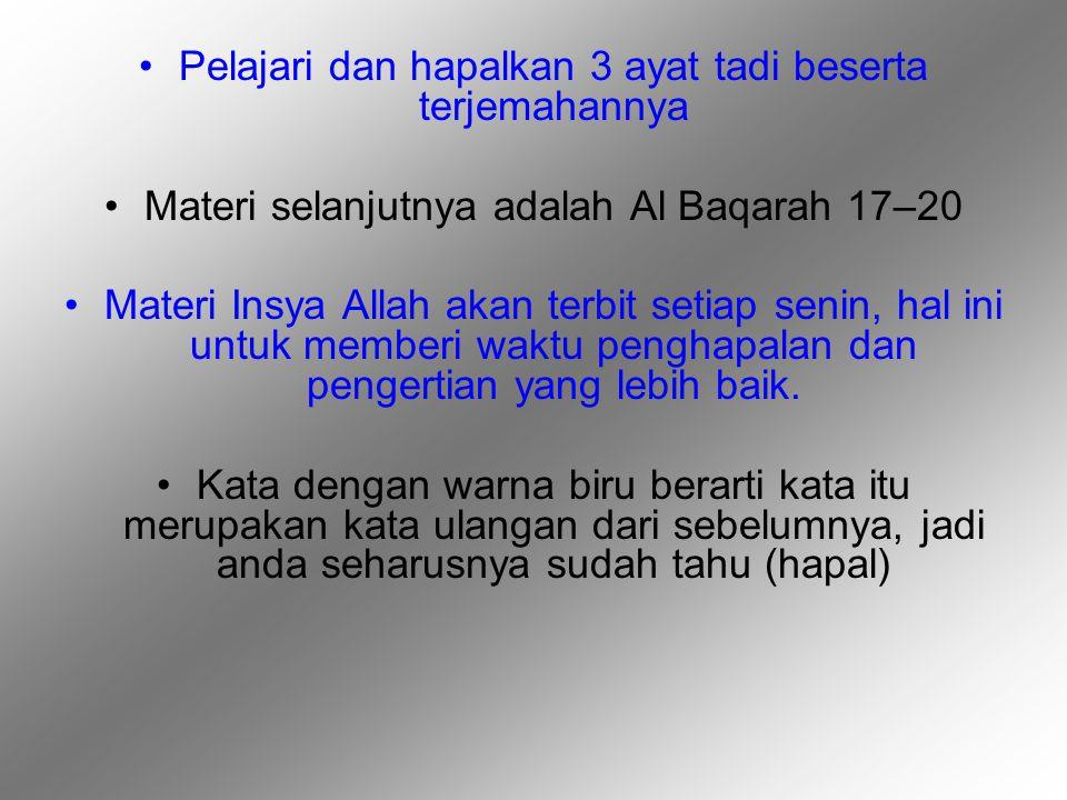 Pelajari dan hapalkan 3 ayat tadi beserta terjemahannya Materi selanjutnya adalah Al Baqarah 17–20 Materi Insya Allah akan terbit setiap senin, hal ini untuk memberi waktu penghapalan dan pengertian yang lebih baik.