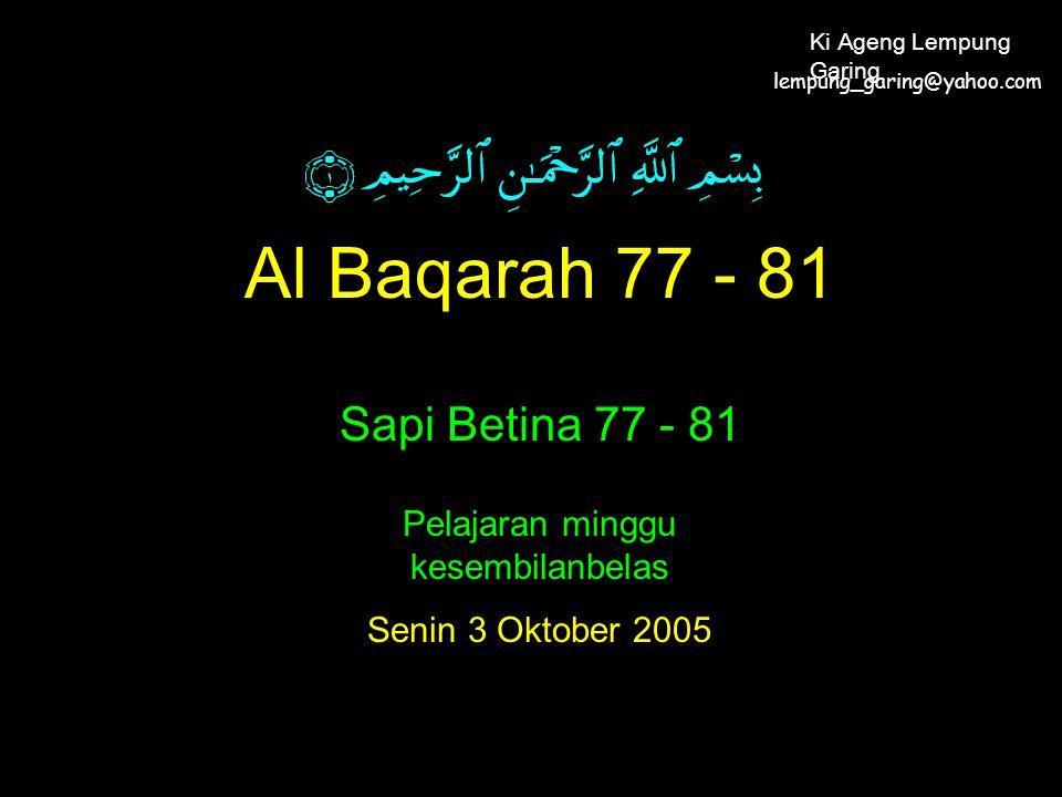 Al Baqarah 77 - 81 Sapi Betina 77 - 81 Pelajaran minggu kesembilanbelas Senin 3 Oktober 2005 lempung_garing@yahoo.com Ki Ageng Lempung Garing