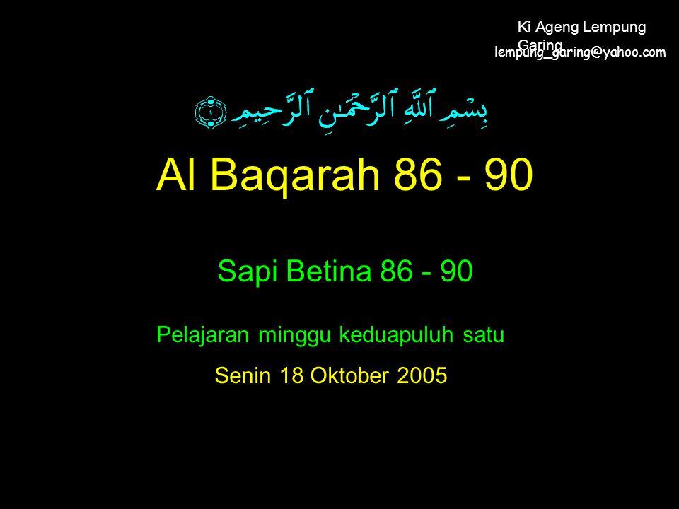 Al Baqarah 86 - 90 Sapi Betina 86 - 90 Pelajaran minggu keduapuluh satu Senin 18 Oktober 2005 lempung_garing@yahoo.com Ki Ageng Lempung Garing