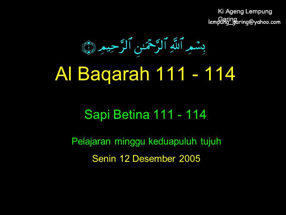 Al Baqarah 111 - 114 Sapi Betina 111 - 114 Pelajaran minggu keduapuluh tujuh Senin 12 Desember 2005 lempung_garing@yahoo.com Ki Ageng Lempung Garing