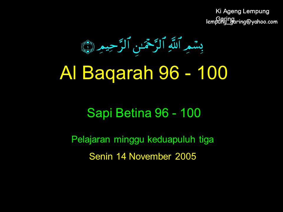 Al Baqarah 96 - 100 Sapi Betina 96 - 100 Pelajaran minggu keduapuluh tiga Senin 14 November 2005 lempung_garing@yahoo.com Ki Ageng Lempung Garing