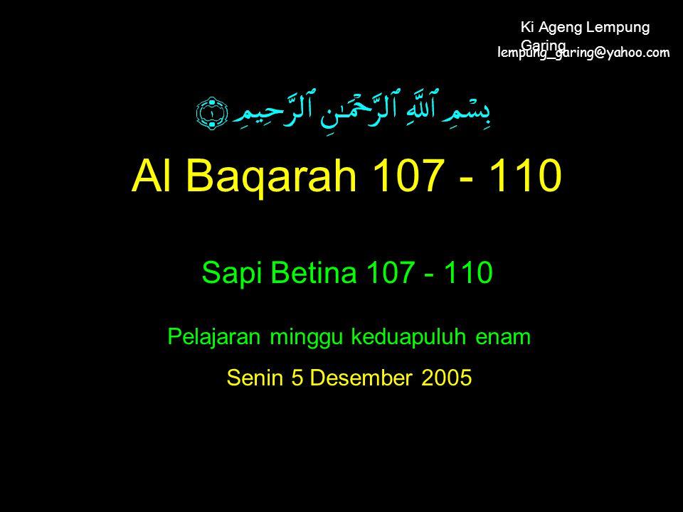 Al Baqarah 107 - 110 Sapi Betina 107 - 110 Pelajaran minggu keduapuluh enam Senin 5 Desember 2005 lempung_garing@yahoo.com Ki Ageng Lempung Garing