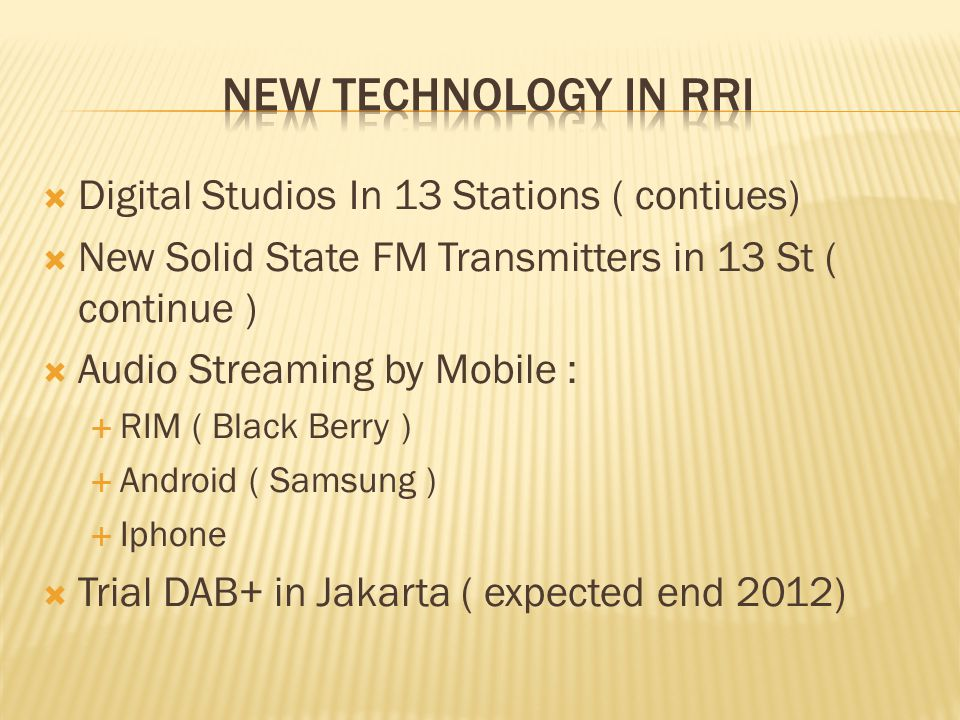  Digital Studios In 13 Stations ( contiues)  New Solid State FM Transmitters in 13 St ( continue )  Audio Streaming by Mobile :  RIM ( Black Berry )  Android ( Samsung )  Iphone  Trial DAB+ in Jakarta ( expected end 2012)