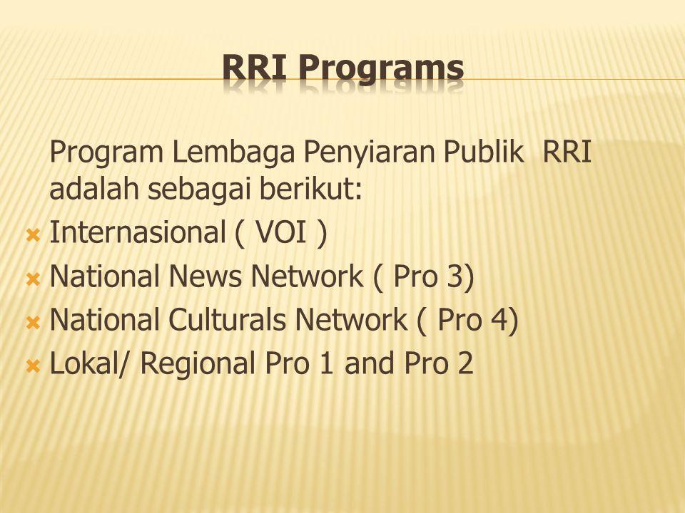 Program Lembaga Penyiaran Publik RRI adalah sebagai berikut:  Internasional ( VOI )  National News Network ( Pro 3)  National Culturals Network ( Pro 4)  Lokal/ Regional Pro 1 and Pro 2