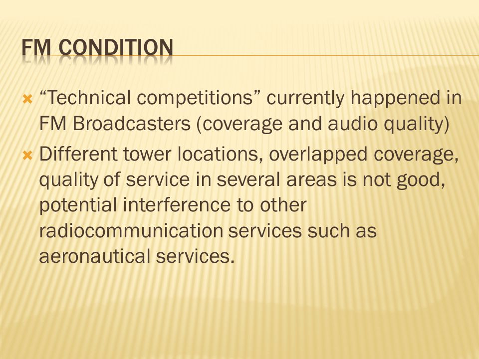  Technical competitions currently happened in FM Broadcasters (coverage and audio quality)  Different tower locations, overlapped coverage, quality of service in several areas is not good, potential interference to other radiocommunication services such as aeronautical services.