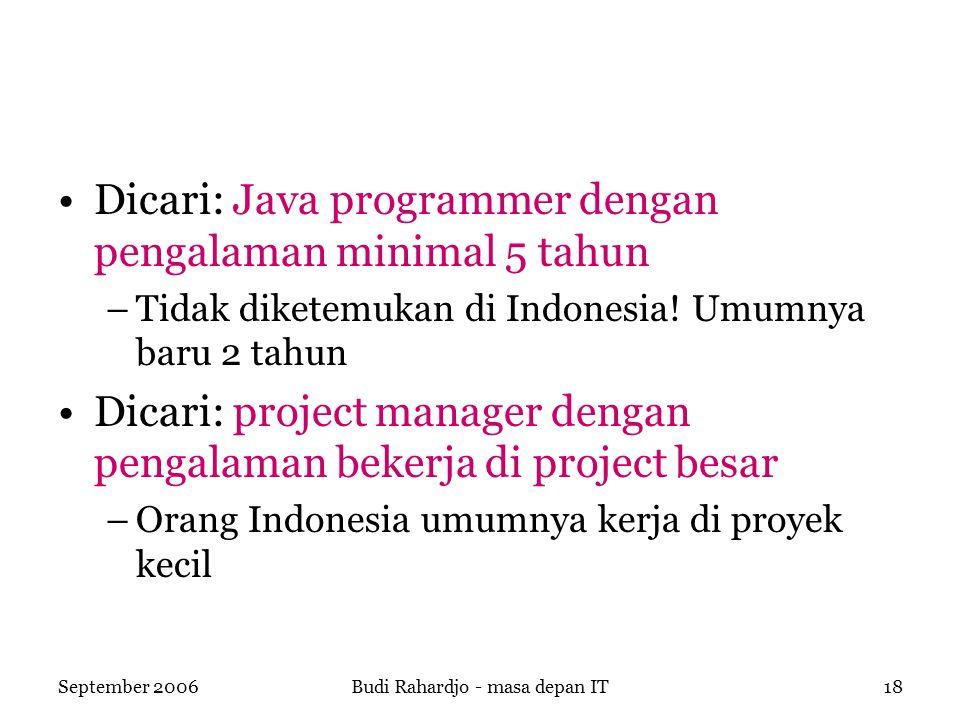 September 2006Budi Rahardjo - masa depan IT18 Dicari: Java programmer dengan pengalaman minimal 5 tahun –Tidak diketemukan di Indonesia.