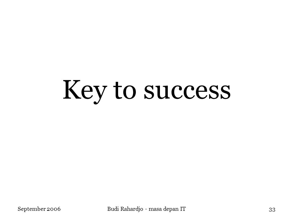 September 2006Budi Rahardjo - masa depan IT33 Key to success