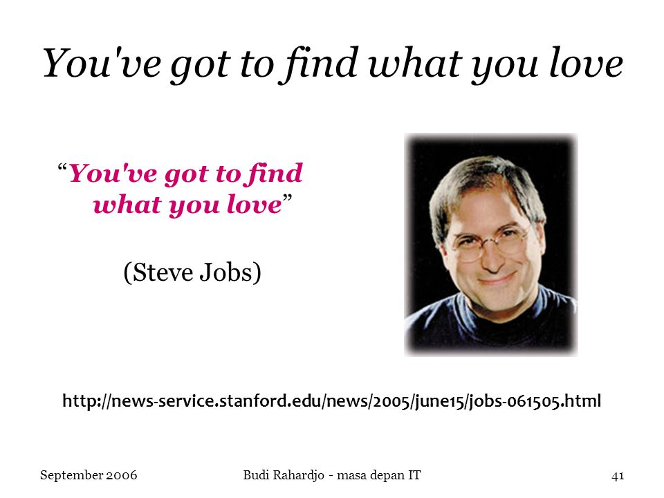 September 2006Budi Rahardjo - masa depan IT41 You ve got to find what you love You ve got to find what you love (Steve Jobs) http://news-service.stanford.edu/news/2005/june15/jobs-061505.html