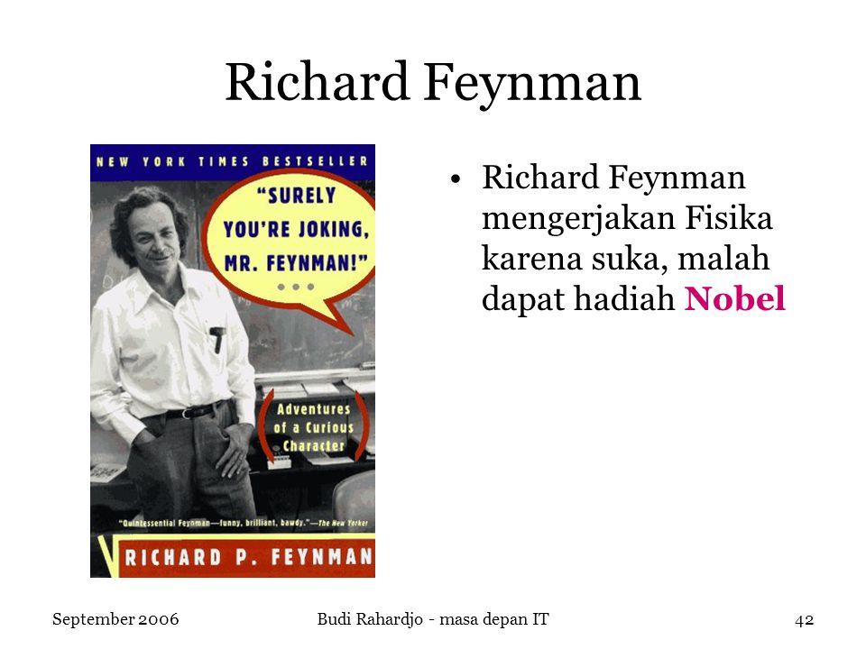 September 2006Budi Rahardjo - masa depan IT42 Richard Feynman Richard Feynman mengerjakan Fisika karena suka, malah dapat hadiah Nobel