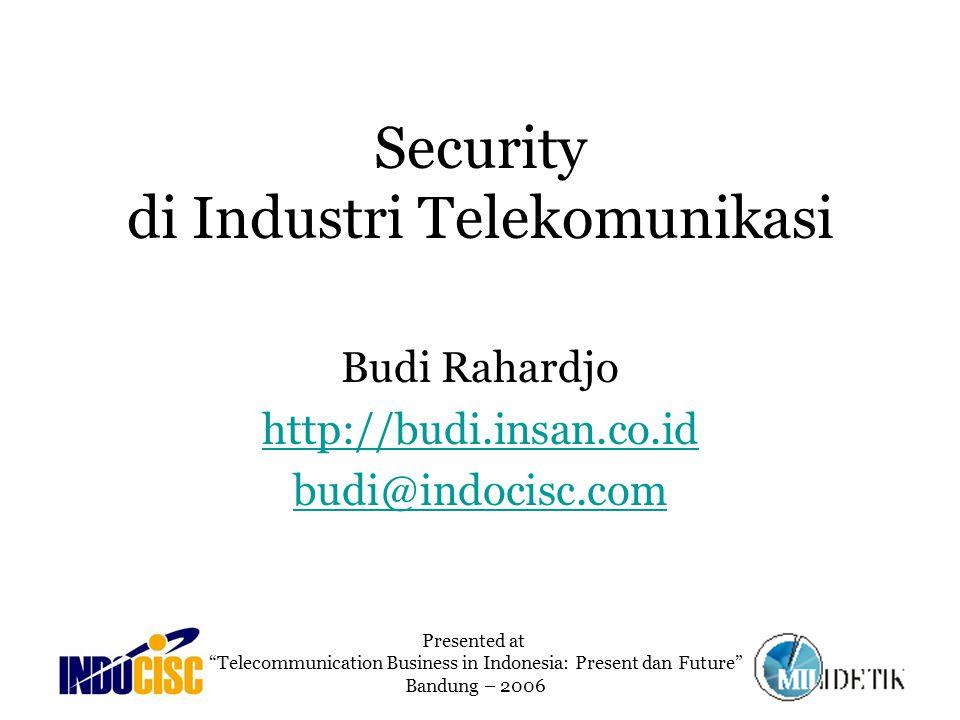 Security di Industri Telekomunikasi Budi Rahardjo http://budi.insan.co.id budi@indocisc.com Presented at Telecommunication Business in Indonesia: Present dan Future Bandung – 2006