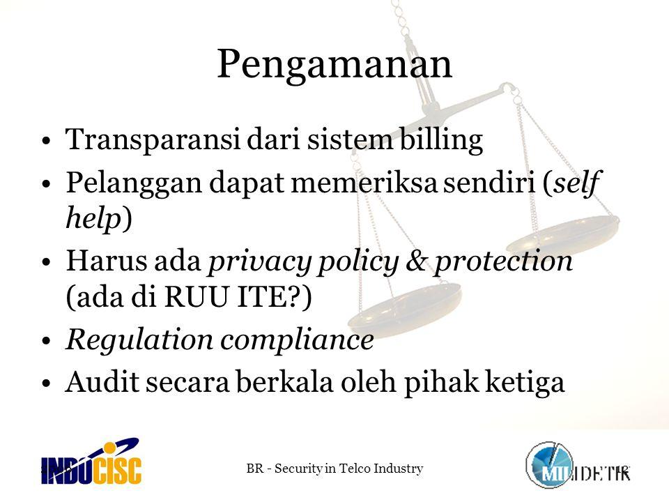 2006BR - Security in Telco Industry12 Pengamanan Transparansi dari sistem billing Pelanggan dapat memeriksa sendiri (self help) Harus ada privacy policy & protection (ada di RUU ITE?) Regulation compliance Audit secara berkala oleh pihak ketiga