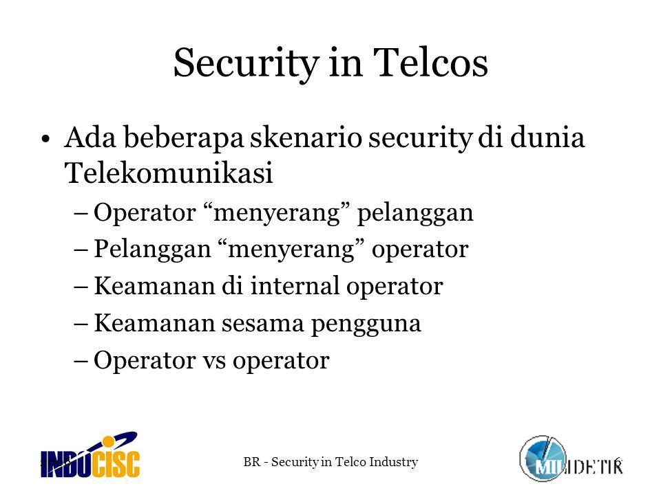 2006BR - Security in Telco Industry6 Security in Telcos Ada beberapa skenario security di dunia Telekomunikasi –Operator menyerang pelanggan –Pelanggan menyerang operator –Keamanan di internal operator –Keamanan sesama pengguna –Operator vs operator