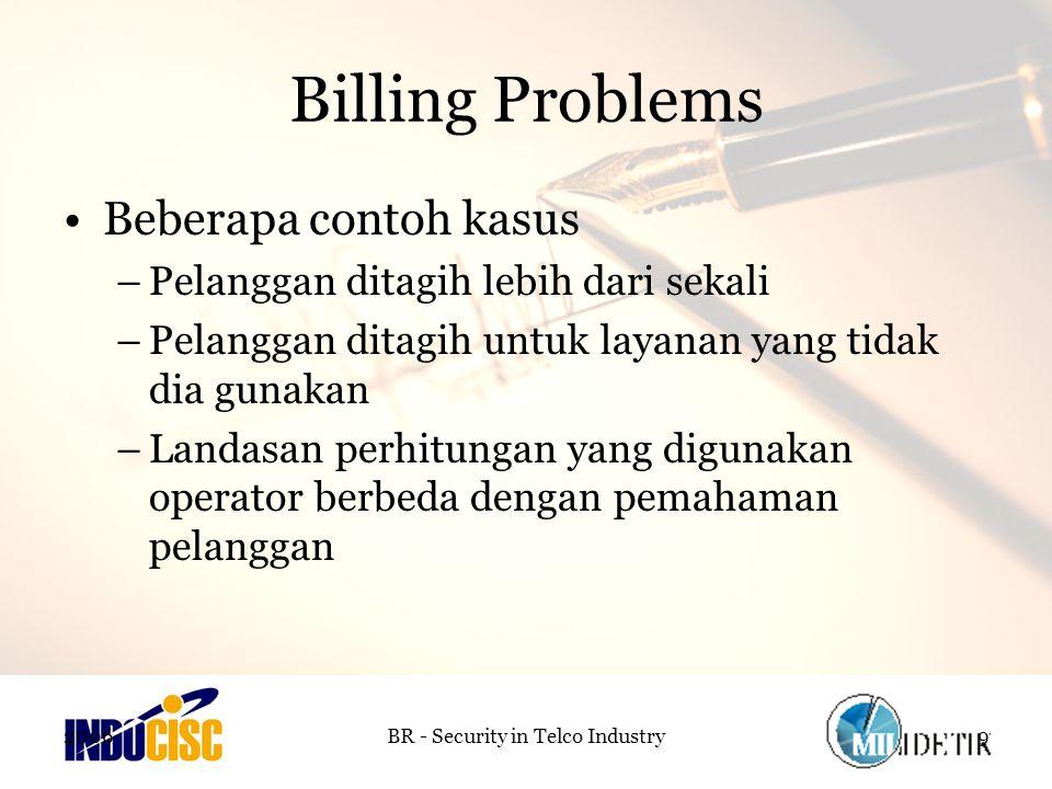 2006BR - Security in Telco Industry9 Billing Problems Beberapa contoh kasus –Pelanggan ditagih lebih dari sekali –Pelanggan ditagih untuk layanan yang tidak dia gunakan –Landasan perhitungan yang digunakan operator berbeda dengan pemahaman pelanggan