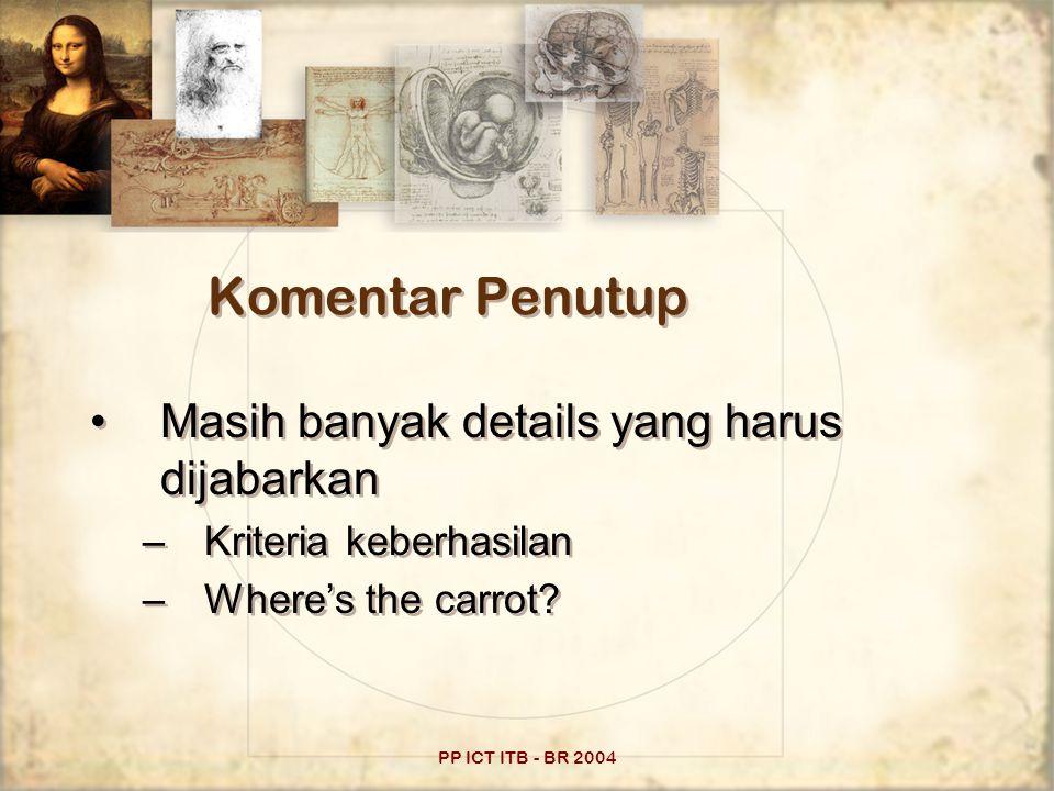 PP ICT ITB - BR 2004 Komentar Penutup Masih banyak details yang harus dijabarkan –Kriteria keberhasilan –Where's the carrot.