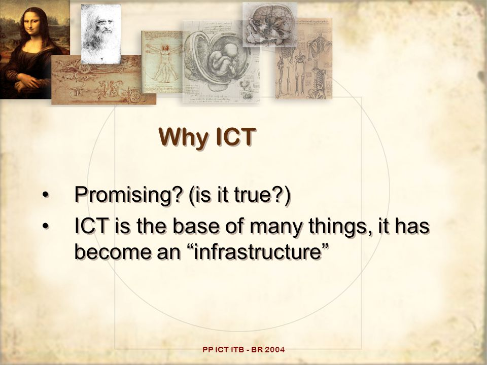 "PP ICT ITB - BR 2004 Why ICT Promising? (is it true?) ICT is the base of many things, it has become an ""infrastructure"" Promising? (is it true?) ICT i"
