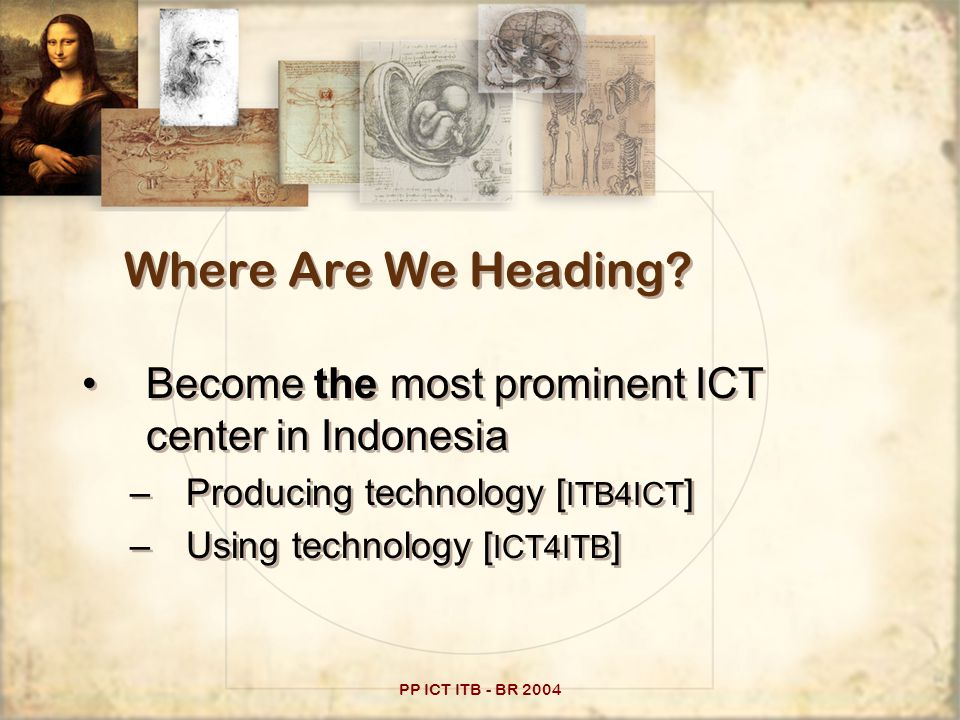PP ICT ITB - BR 2004 Producing I&C Technology Computing platform –Hardware ( electronics, devices, telecommunication [wireless], implementations ) –Software ( OS, development tools, applications ) Soft platform –Algorithm, simulation –… Target output: paper (technology), products (misal: sistem informasi?), methodology, consulting Computing platform –Hardware ( electronics, devices, telecommunication [wireless], implementations ) –Software ( OS, development tools, applications ) Soft platform –Algorithm, simulation –… Target output: paper (technology), products (misal: sistem informasi?), methodology, consulting