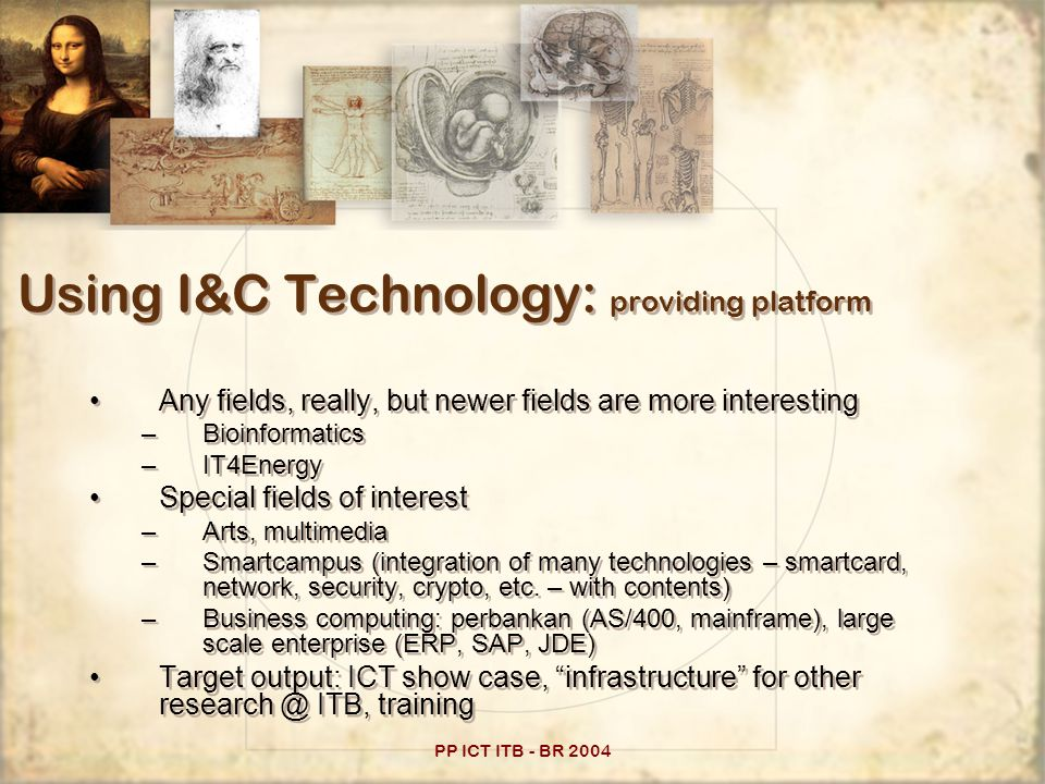 PP ICT ITB - BR 2004 Using I&C Technology: providing platform Any fields, really, but newer fields are more interesting –Bioinformatics –IT4Energy Special fields of interest –Arts, multimedia –Smartcampus (integration of many technologies – smartcard, network, security, crypto, etc.