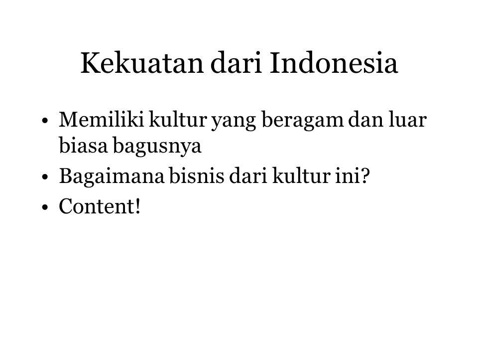 Kekuatan dari Indonesia Memiliki kultur yang beragam dan luar biasa bagusnya Bagaimana bisnis dari kultur ini? Content!
