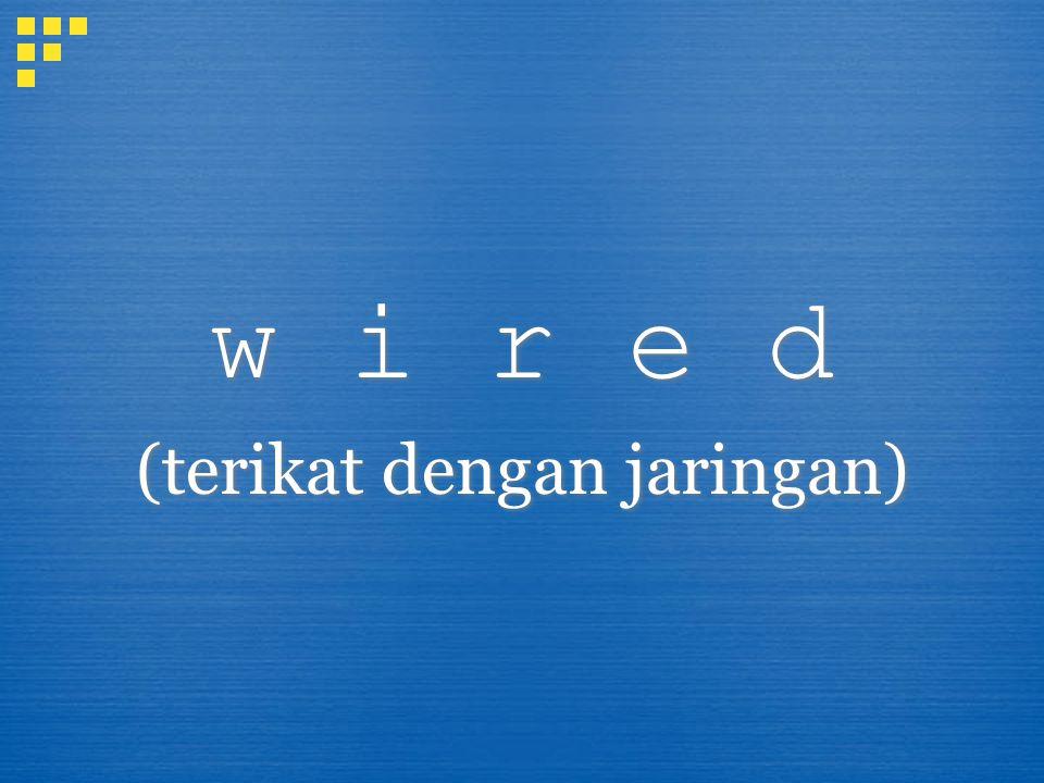 w i r e d (terikat dengan jaringan) w i r e d (terikat dengan jaringan)