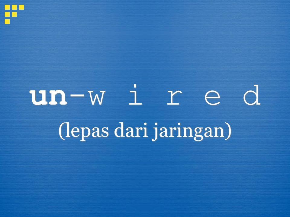 un-w i r e d (lepas dari jaringan) un-w i r e d (lepas dari jaringan)