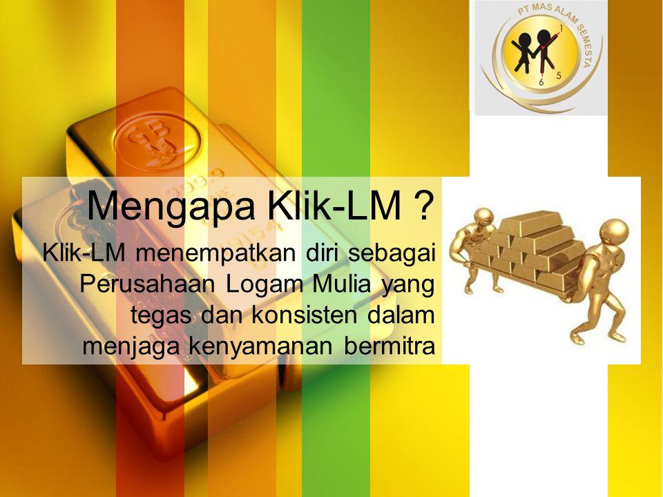 Mengapa Klik-LM ? Klik-LM menempatkan diri sebagai Perusahaan Logam Mulia yang tegas dan konsisten dalam menjaga kenyamanan bermitra