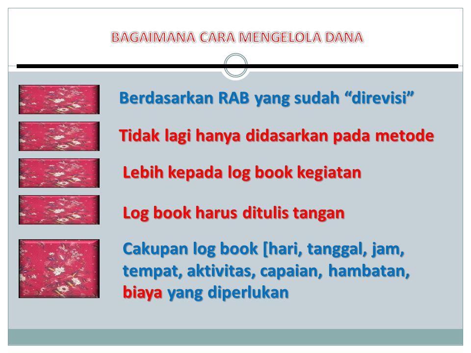 Berdasarkan RAB yang sudah direvisi Tidak lagi hanya didasarkan pada metode Log book harus ditulis tangan Lebih kepada log book kegiatan Cakupan log book [hari, tanggal, jam, tempat, aktivitas, capaian, hambatan, biaya yang diperlukan