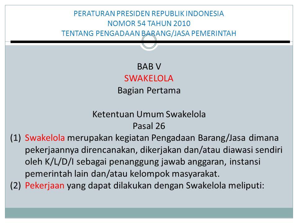 PERATURAN PRESIDEN REPUBLIK INDONESIA NOMOR 54 TAHUN 2010 TENTANG PENGADAAN BARANG/JASA PEMERINTAH BAB V SWAKELOLA Bagian Pertama Ketentuan Umum Swakelola Pasal 26 (1) Swakelola merupakan kegiatan Pengadaan Barang/Jasa dimana pekerjaannya direncanakan, dikerjakan dan/atau diawasi sendiri oleh K/L/D/I sebagai penanggung jawab anggaran, instansi pemerintah lain dan/atau kelompok masyarakat.