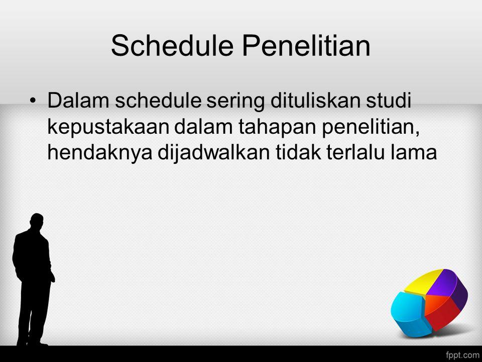 Schedule Penelitian Dalam schedule sering dituliskan studi kepustakaan dalam tahapan penelitian, hendaknya dijadwalkan tidak terlalu lama