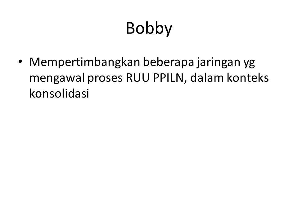 Bobby Mempertimbangkan beberapa jaringan yg mengawal proses RUU PPILN, dalam konteks konsolidasi
