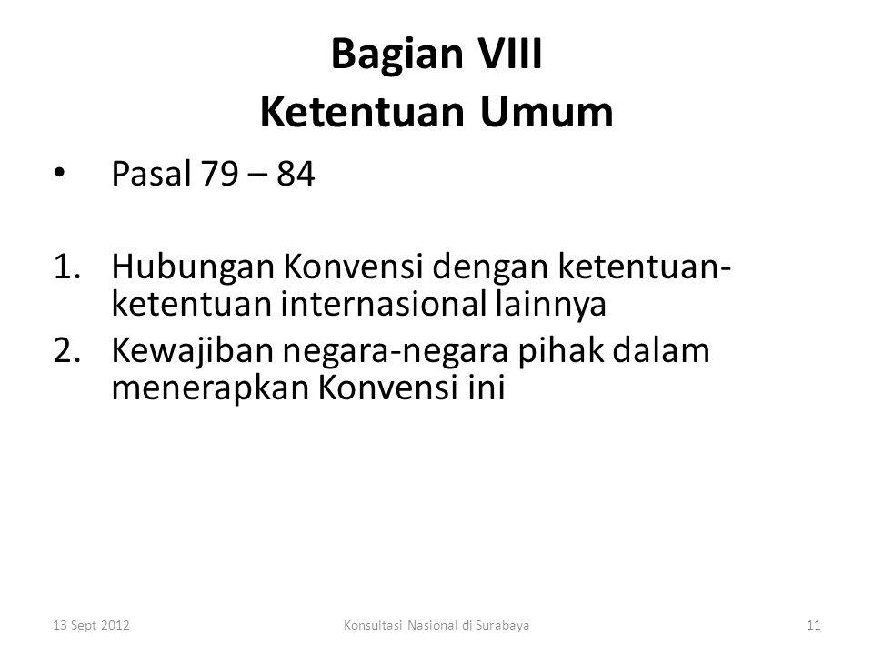 Bagian VIII Ketentuan Umum Pasal 79 – 84 1.Hubungan Konvensi dengan ketentuan- ketentuan internasional lainnya 2.Kewajiban negara-negara pihak dalam menerapkan Konvensi ini 13 Sept 201211Konsultasi Nasional di Surabaya