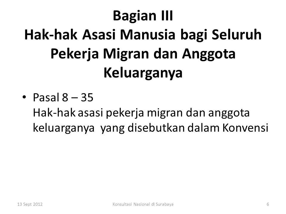 Bagian III Hak-hak Asasi Manusia bagi Seluruh Pekerja Migran dan Anggota Keluarganya Pasal 8 – 35 Hak-hak asasi pekerja migran dan anggota keluarganya yang disebutkan dalam Konvensi 13 Sept 20126Konsultasi Nasional di Surabaya