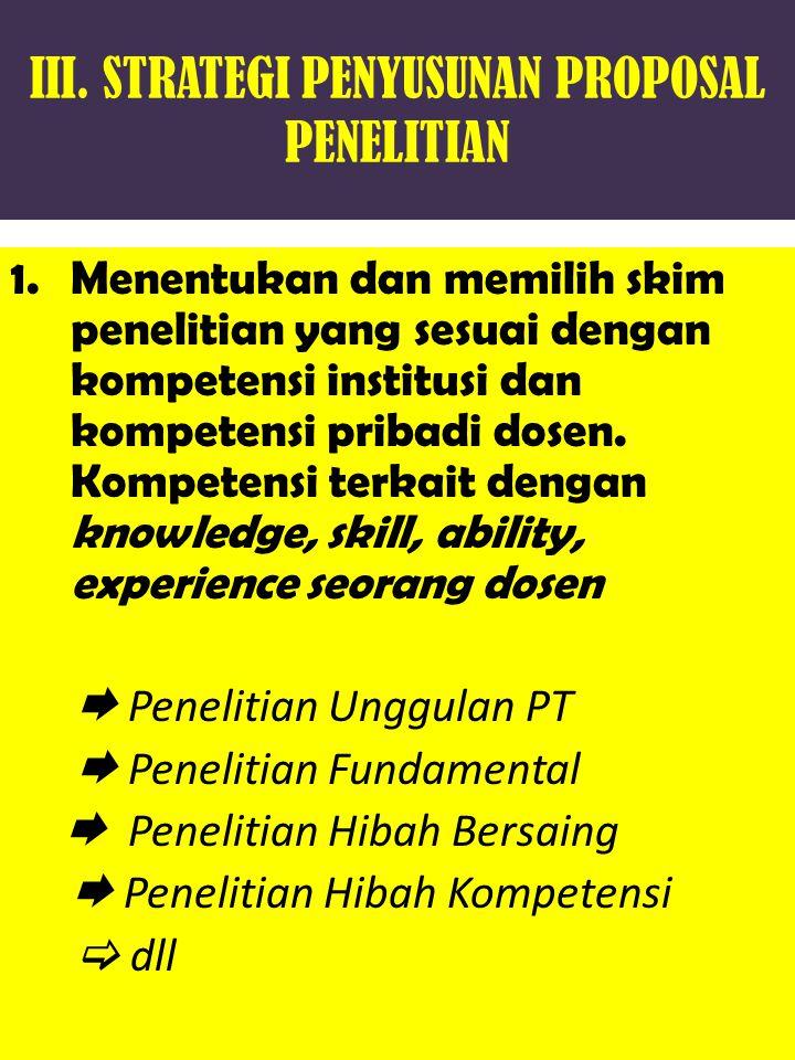 III. STRATEGI PENYUSUNAN PROPOSAL PENELITIAN 1.Menentukan dan memilih skim penelitian yang sesuai dengan kompetensi institusi dan kompetensi pribadi d