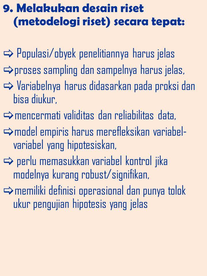 9. Melakukan desain riset (metodelogi riset) secara tepat:  Populasi/obyek penelitiannya harus jelas  proses sampling dan sampelnya harus jelas,  V