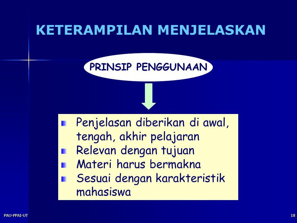PAU-PPAI-UT18 PRINSIP PENGGUNAAN Penjelasan diberikan di awal, tengah, akhir pelajaran Relevan dengan tujuan Materi harus bermakna Sesuai dengan karakteristik mahasiswa KETERAMPILAN MENJELASKAN