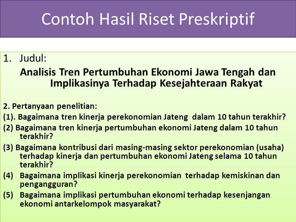 Contoh Hasil Riset Preskriptif 1.Judul: Analisis Tren Pertumbuhan Ekonomi Jawa Tengah dan Implikasinya Terhadap Kesejahteraan Rakyat 2. Pertanyaan pen