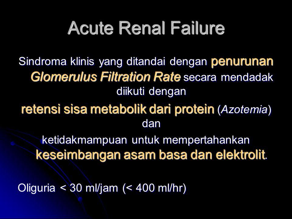 Acute Renal Failure Sindroma klinis yang ditandai dengan penurunan Glomerulus Filtration Rate secara mendadak diikuti dengan retensi sisa metabolik da