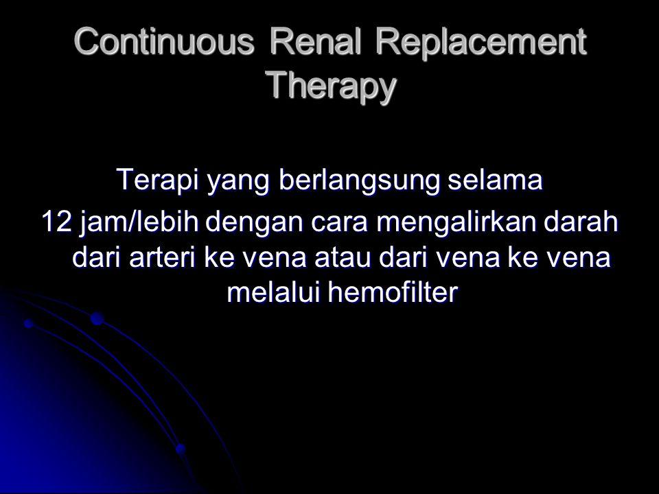 Continuous Renal Replacement Therapy Terapi yang berlangsung selama 12 jam/lebih dengan cara mengalirkan darah dari arteri ke vena atau dari vena ke v