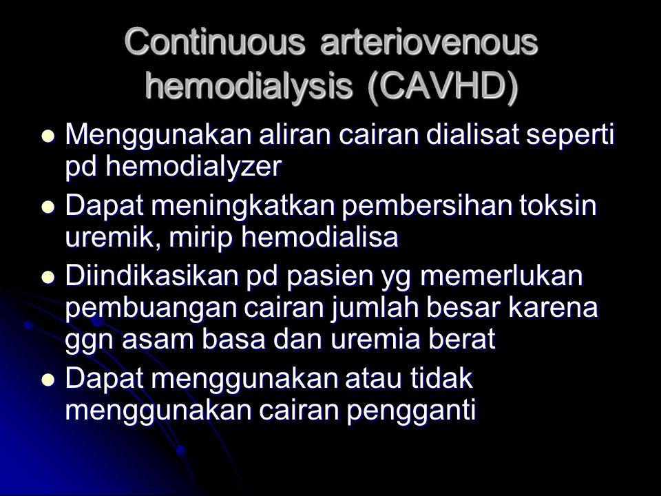 Continuous arteriovenous hemodialysis (CAVHD) Menggunakan aliran cairan dialisat seperti pd hemodialyzer Menggunakan aliran cairan dialisat seperti pd
