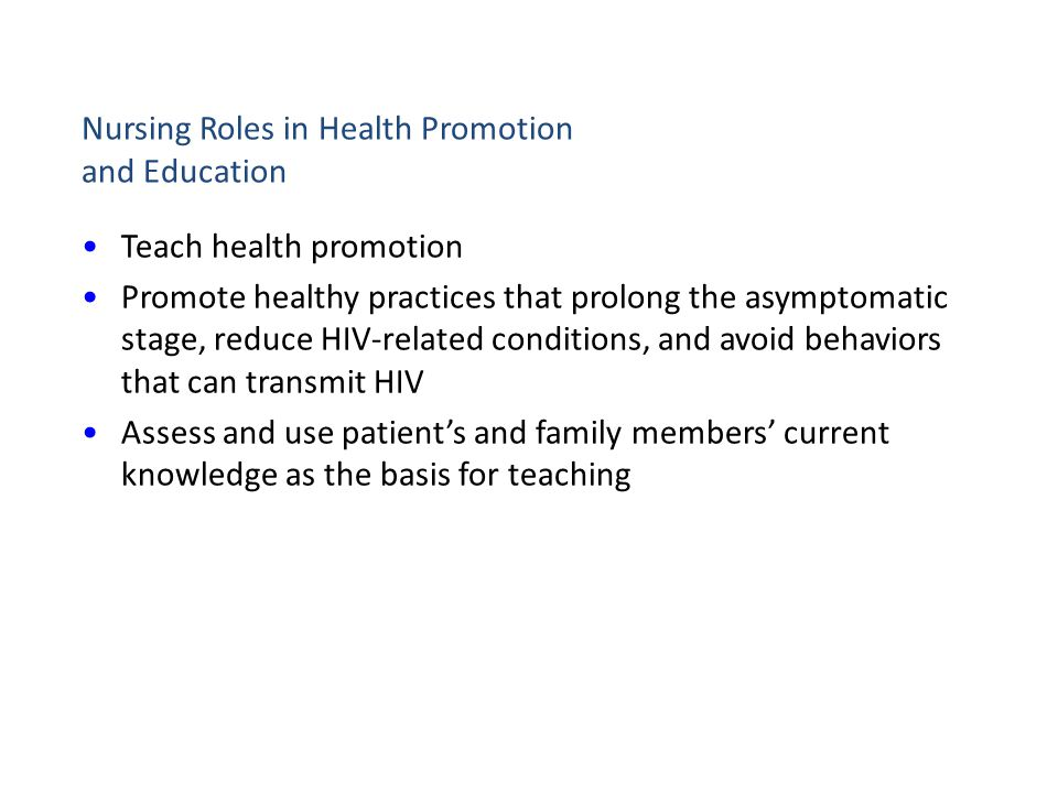 Nursing Roles in Health Promotion and Education Teach health promotion Promote healthy practices that prolong the asymptomatic stage, reduce HIV-relat