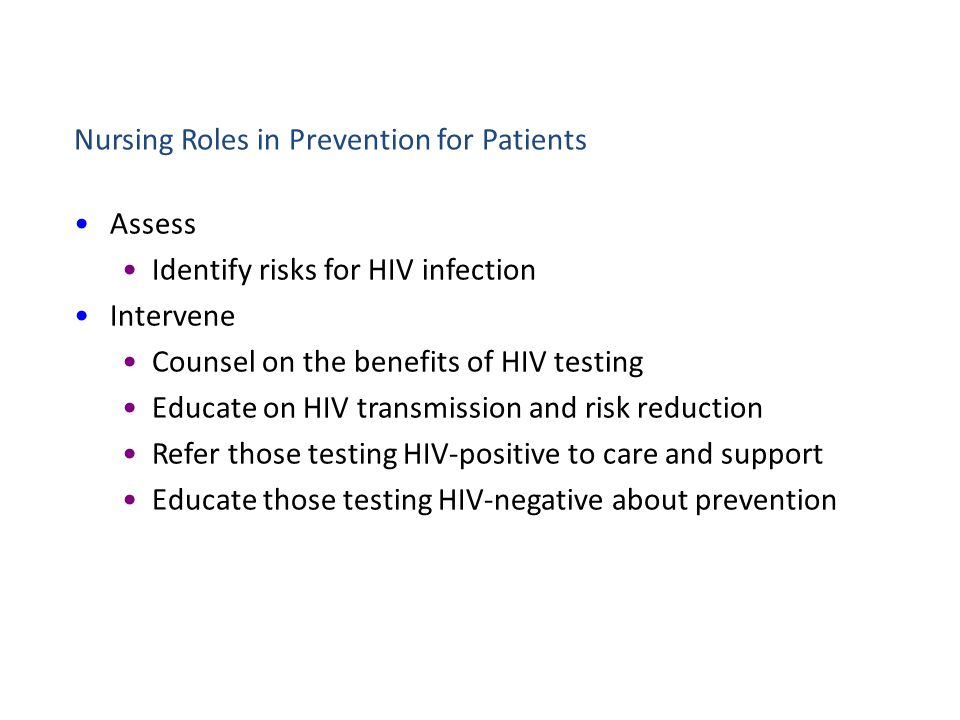 Nursing Roles in Prevention for Patients Assess Identify risks for HIV infection Intervene Counsel on the benefits of HIV testing Educate on HIV trans