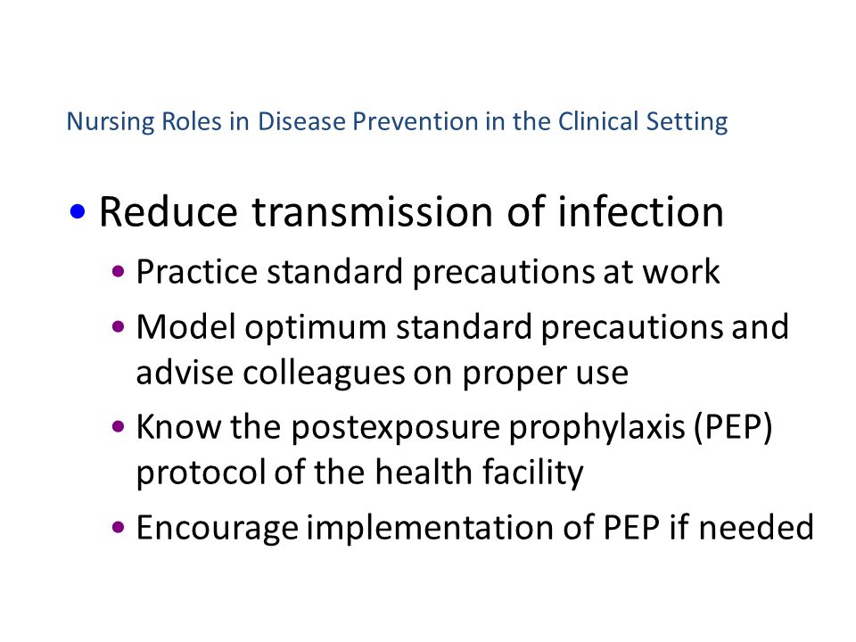 Nursing Roles in Disease Prevention in the Clinical Setting Reduce transmission of infection Practice standard precautions at work Model optimum stand