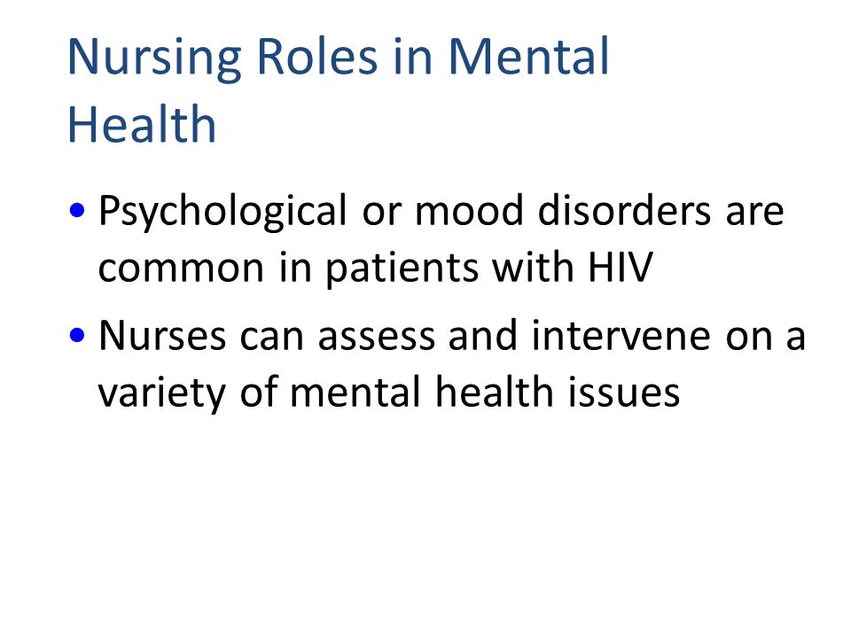 Nursing Roles in Mental Health Psychological or mood disorders are common in patients with HIV Nurses can assess and intervene on a variety of mental health issues