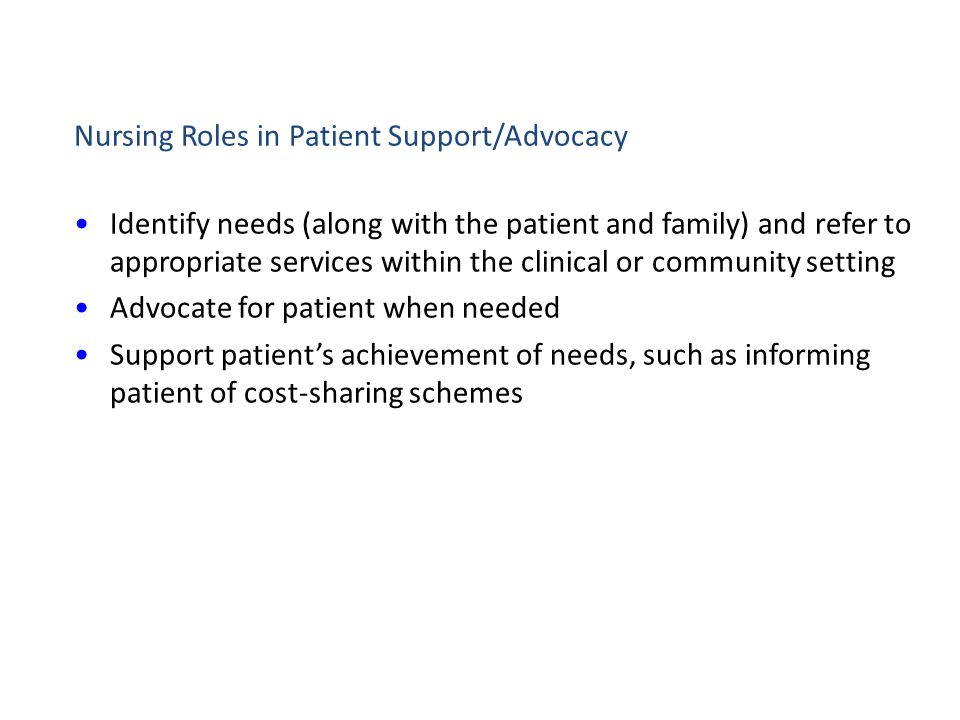 Nursing Roles in Patient Support/Advocacy Identify needs (along with the patient and family) and refer to appropriate services within the clinical or
