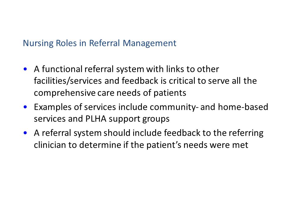 Nursing Roles in Referral Management A functional referral system with links to other facilities/services and feedback is critical to serve all the comprehensive care needs of patients Examples of services include community- and home-based services and PLHA support groups A referral system should include feedback to the referring clinician to determine if the patient's needs were met