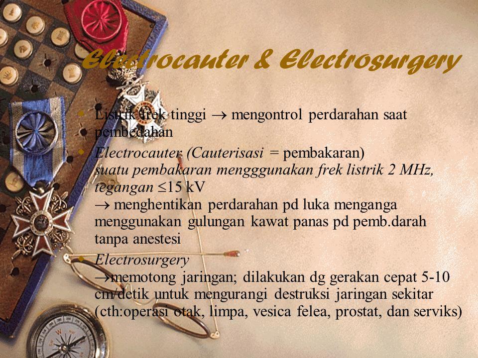 Electrocauter & Electrosurgery  Listrik frek tinggi  mengontrol perdarahan saat pembedahan  Electrocauter (Cauterisasi = pembakaran) suatu pembakaran mengggunakan frek listrik 2 MHz, tegangan  15 kV  menghentikan perdarahan pd luka menganga menggunakan gulungan kawat panas pd pemb.darah tanpa anestesi  Electrosurgery  memotong jaringan; dilakukan dg gerakan cepat 5-10 cm/detik untuk mengurangi destruksi jaringan sekitar (cth:operasi otak, limpa, vesica felea, prostat, dan serviks)
