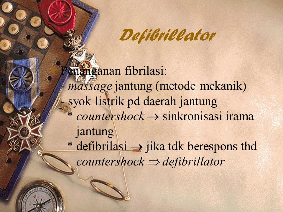 Defibrillator  Penanganan fibrilasi: - massage jantung (metode mekanik) - syok listrik pd daerah jantung * countershock  sinkronisasi irama jantung * defibrilasi  jika tdk berespons thd countershock  defibrillator