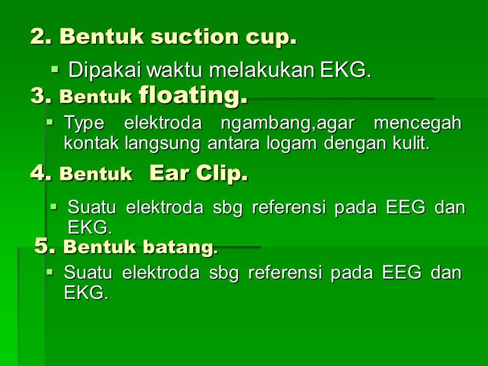 2. Bentuk suction cup.  Dipakai waktu melakukan EKG. 3. Bentuk floating.  Type elektroda ngambang,agar mencegah kontak langsung antara logam dengan