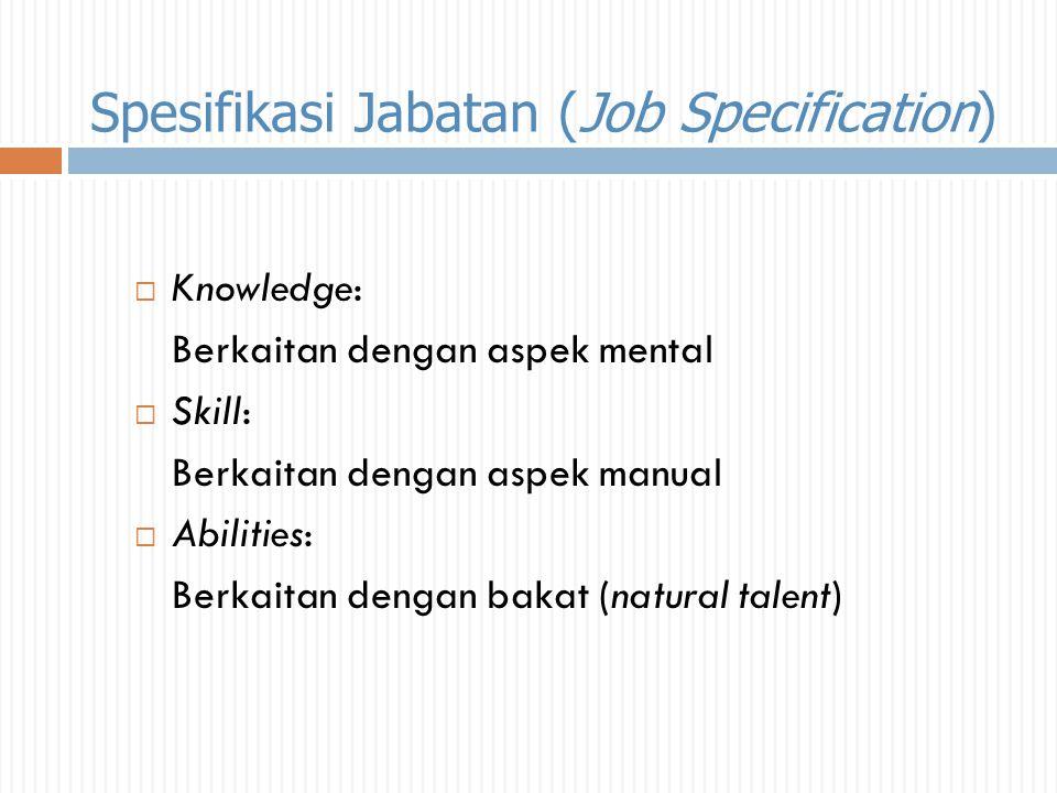 Spesifikasi Jabatan (Job Specification)  Knowledge: Berkaitan dengan aspek mental  Skill: Berkaitan dengan aspek manual  Abilities: Berkaitan denga