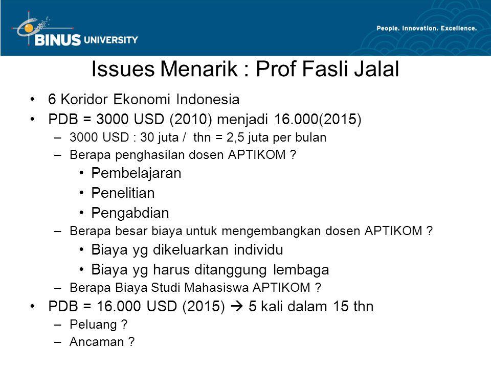 Issues Menarik : Prof Fasli Jalal 6 Koridor Ekonomi Indonesia PDB = 3000 USD (2010) menjadi 16.000(2015) –3000 USD : 30 juta / thn = 2,5 juta per bulan –Berapa penghasilan dosen APTIKOM .